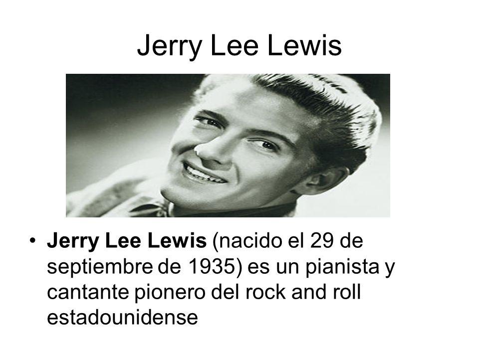 Jerry Lee Lewis Jerry Lee Lewis (nacido el 29 de septiembre de 1935) es un pianista y cantante pionero del rock and roll estadounidense