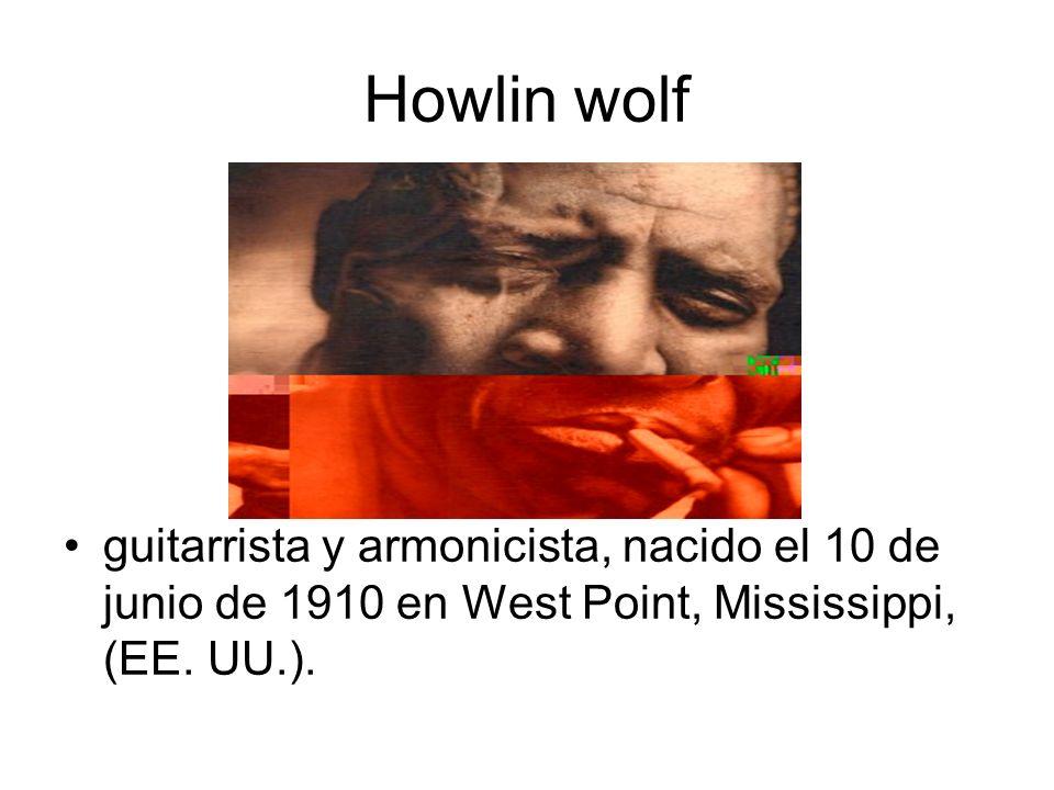 Howlin wolf guitarrista y armonicista, nacido el 10 de junio de 1910 en West Point, Mississippi, (EE.
