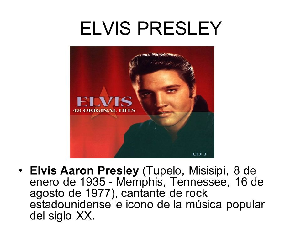 ELVIS PRESLEY Elvis Aaron Presley (Tupelo, Misisipi, 8 de enero de 1935 - Memphis, Tennessee, 16 de agosto de 1977), cantante de rock estadounidense e icono de la música popular del siglo XX.