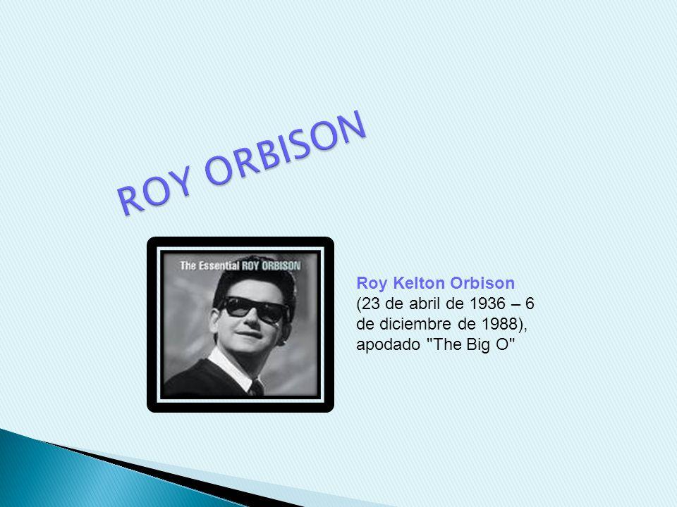 Roy Kelton Orbison (23 de abril de 1936 – 6 de diciembre de 1988), apodado The Big O
