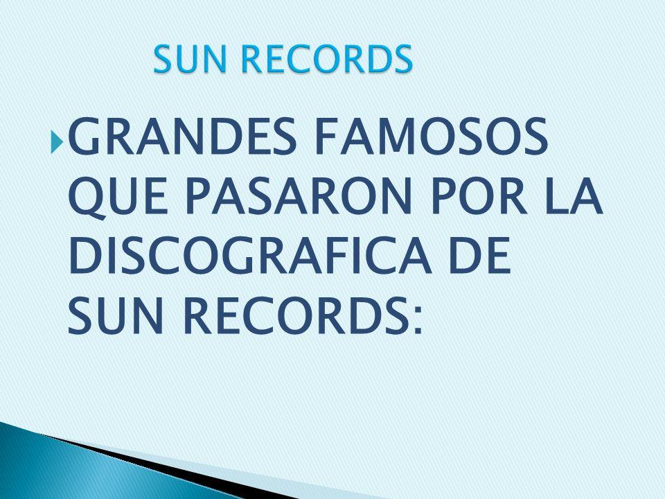 GRANDES FAMOSOS QUE PASARON POR LA DISCOGRAFICA DE SUN RECORDS: