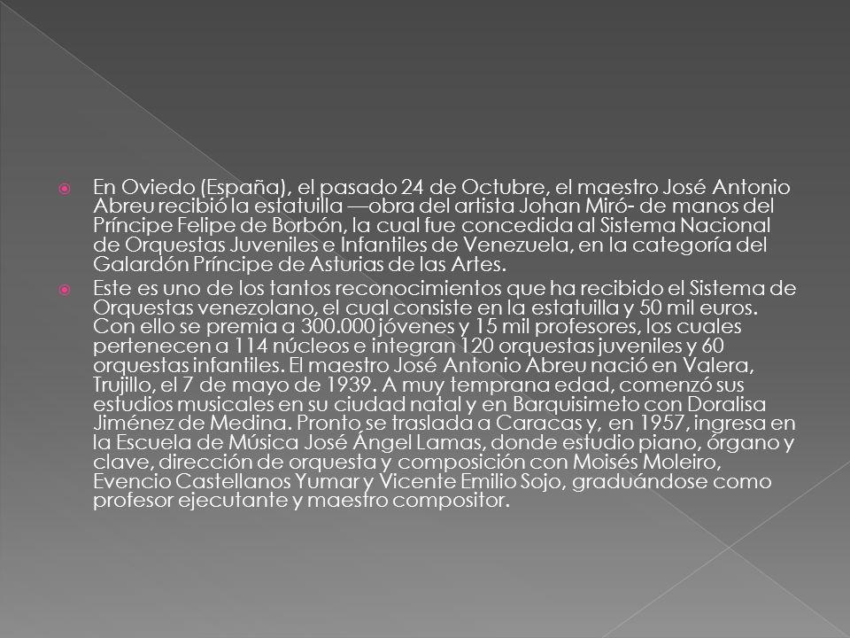 En Oviedo (España), el pasado 24 de Octubre, el maestro José Antonio Abreu recibió la estatuilla obra del artista Johan Miró- de manos del Príncipe Felipe de Borbón, la cual fue concedida al Sistema Nacional de Orquestas Juveniles e Infantiles de Venezuela, en la categoría del Galardón Príncipe de Asturias de las Artes.