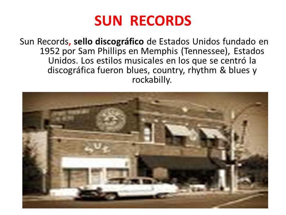 SUN RECORDS Sun Records, sello discográfico de Estados Unidos fundado en 1952 por Sam Phillips en Memphis (Tennessee), Estados Unidos. Los estilos mus