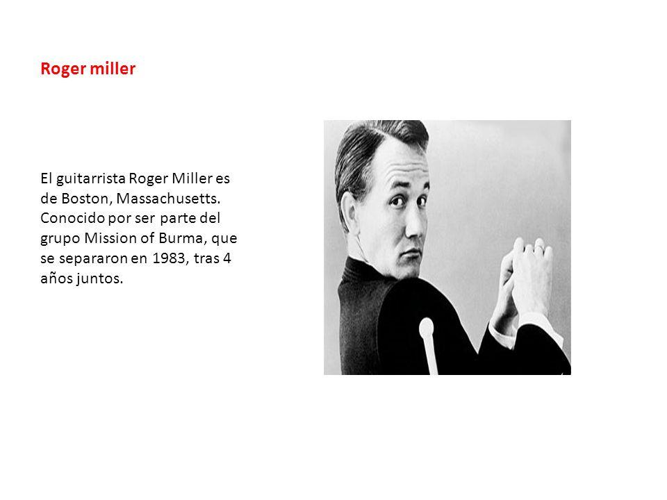 Roger miller El guitarrista Roger Miller es de Boston, Massachusetts. Conocido por ser parte del grupo Mission of Burma, que se separaron en 1983, tra