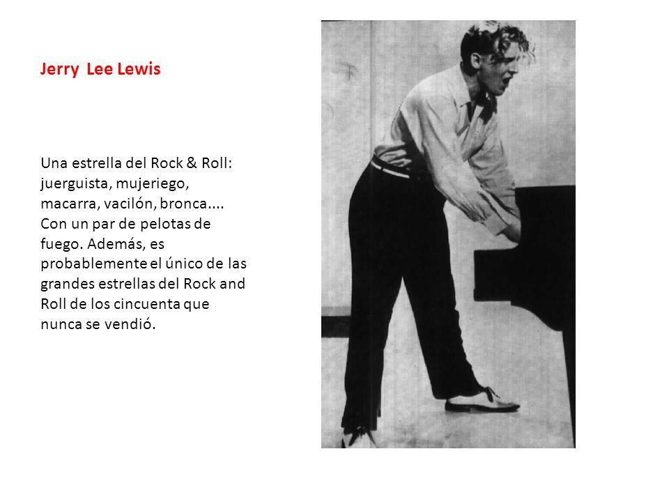 Jerry Lee Lewis Una estrella del Rock & Roll: juerguista, mujeriego, macarra, vacilón, bronca.... Con un par de pelotas de fuego. Además, es probablem