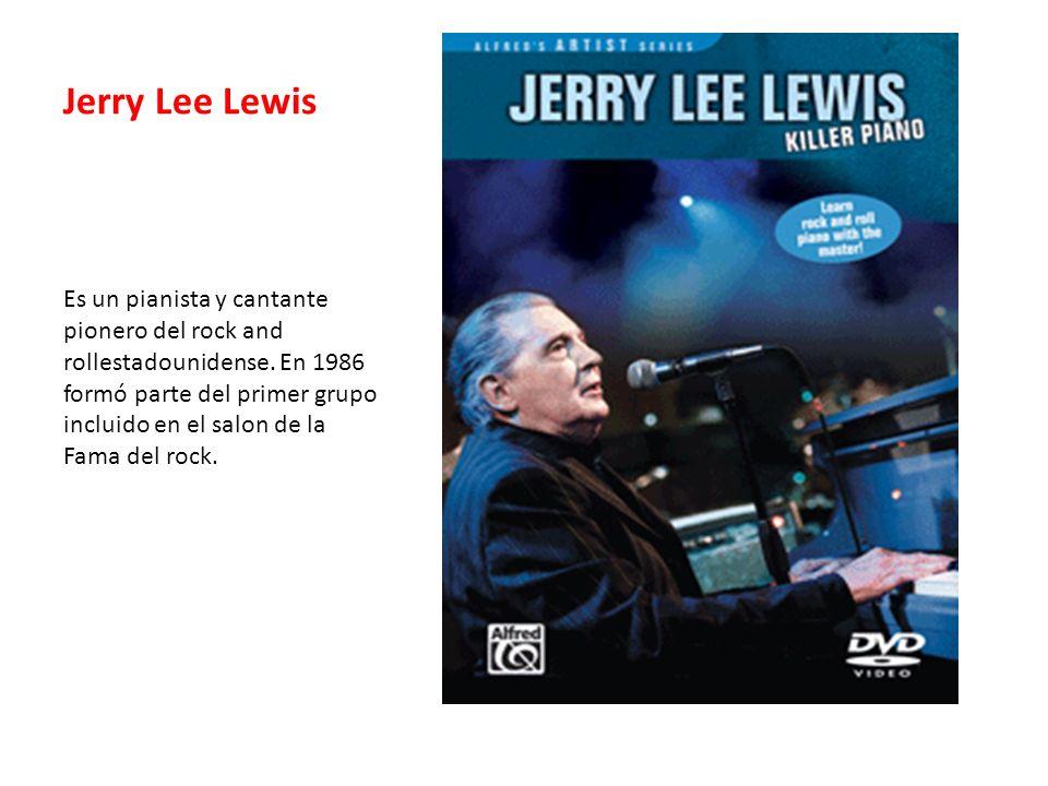 Jerry Lee Lewis Es un pianista y cantante pionero del rock and rollestadounidense. En 1986 formó parte del primer grupo incluido en el salon de la Fam