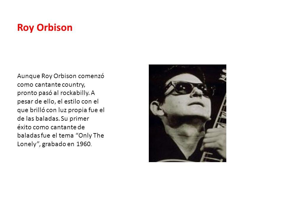 Roy Orbison Aunque Roy Orbison comenzó como cantante country, pronto pasó al rockabilly. A pesar de ello, el estilo con el que brilló con luz propia f