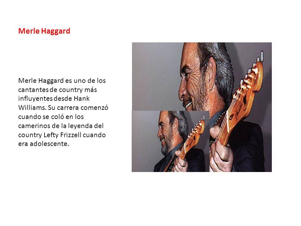 Merle Haggard Merle Haggard es uno de los cantantes de country más influyentes desde Hank Williams. Su carrera comenzó cuando se coló en los camerinos