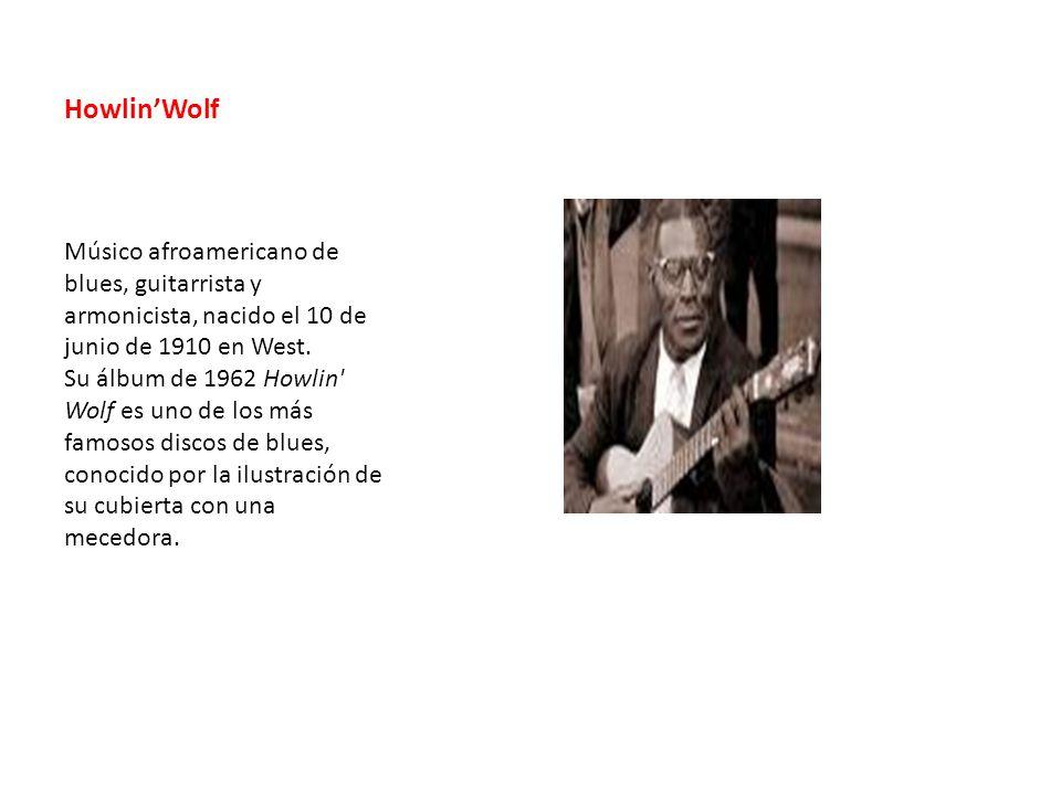HowlinWolf Músico afroamericano de blues, guitarrista y armonicista, nacido el 10 de junio de 1910 en West. Su álbum de 1962 Howlin' Wolf es uno de lo