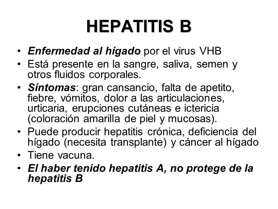 HEPATITIS B Enfermedad al hígado por el virus VHB Está presente en la sangre, saliva, semen y otros fluidos corporales. Síntomas: gran cansancio, falt
