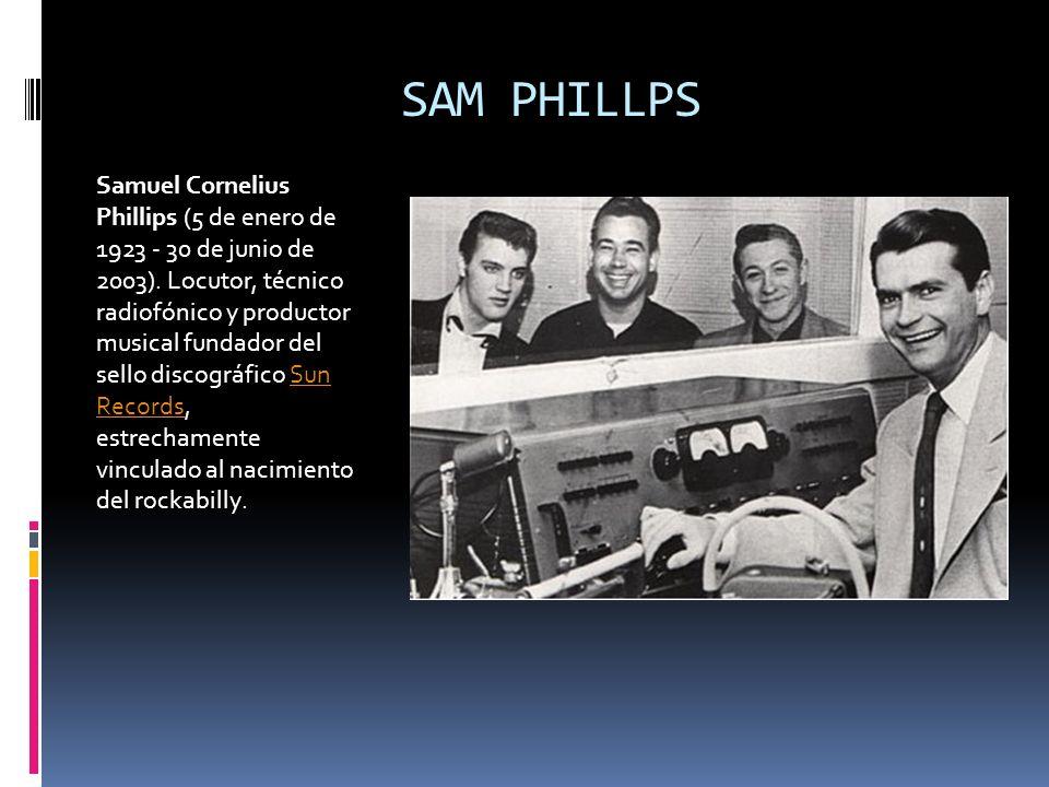 SAM PHILLPS Samuel Cornelius Phillips (5 de enero de 1923 - 30 de junio de 2003). Locutor, técnico radiofónico y productor musical fundador del sello