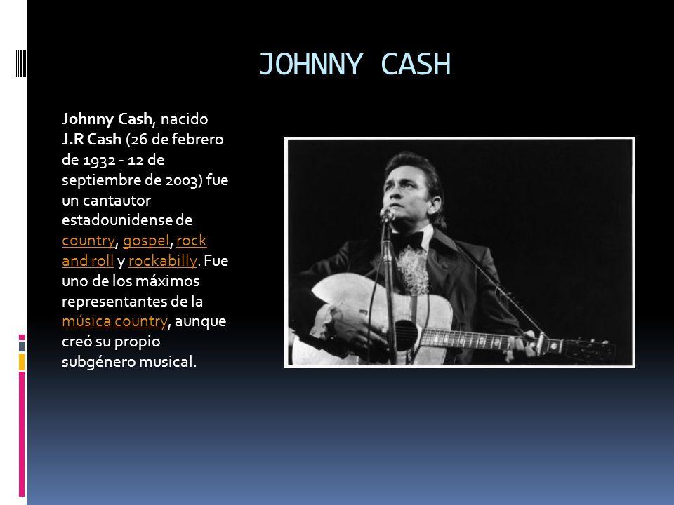 JOHNNY CASH Johnny Cash, nacido J.R Cash (26 de febrero de 1932 - 12 de septiembre de 2003) fue un cantautor estadounidense de country, gospel, rock a