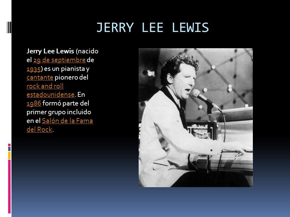 JERRY LEE LEWIS Jerry Lee Lewis (nacido el 29 de septiembre de 1935) es un pianista y cantante pionero del rock and roll estadounidense. En 1986 formó