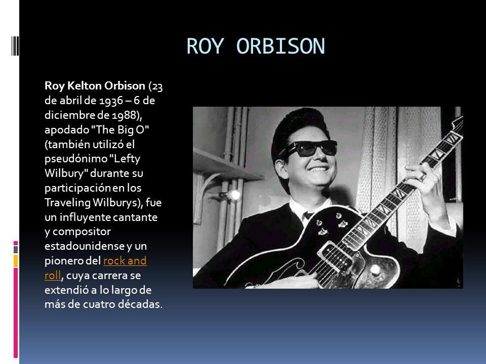 ROY ORBISON Roy Kelton Orbison (23 de abril de 1936 – 6 de diciembre de 1988), apodado
