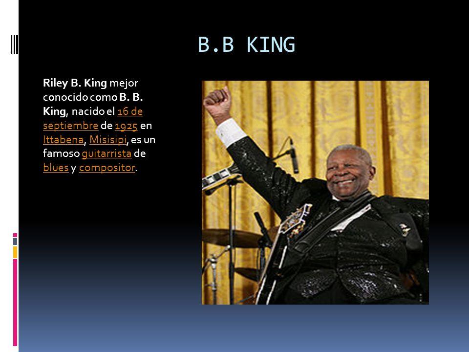 B.B KING Riley B. King mejor conocido como B. B. King, nacido el 16 de septiembre de 1925 en Ittabena, Misisipi, es un famoso guitarrista de blues y c