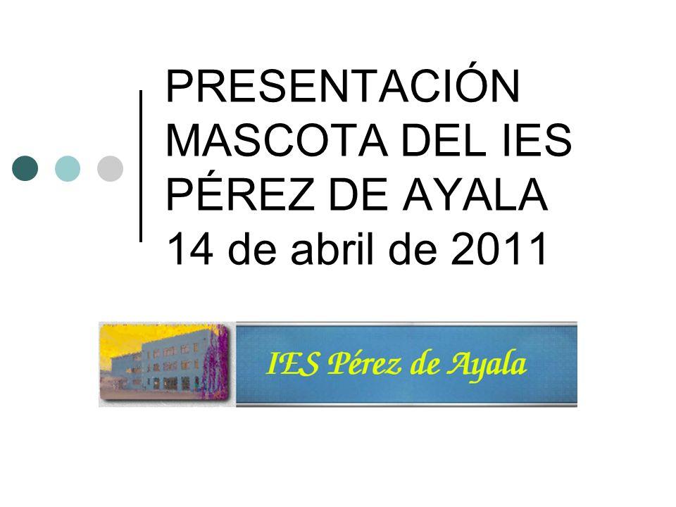 PRESENTACIÓN MASCOTA DEL IES PÉREZ DE AYALA 14 de abril de 2011