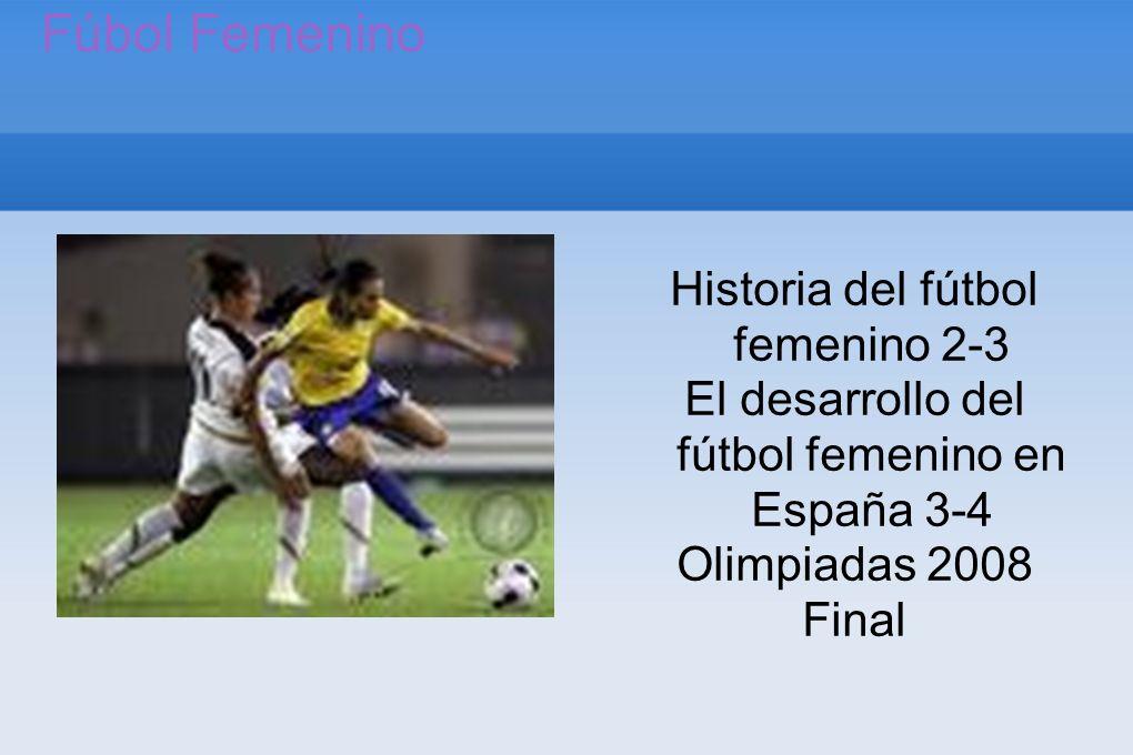 Fúbol Femenino Historia del fútbol femenino 2-3 El desarrollo del fútbol femenino en España 3-4 Olimpiadas 2008 Final