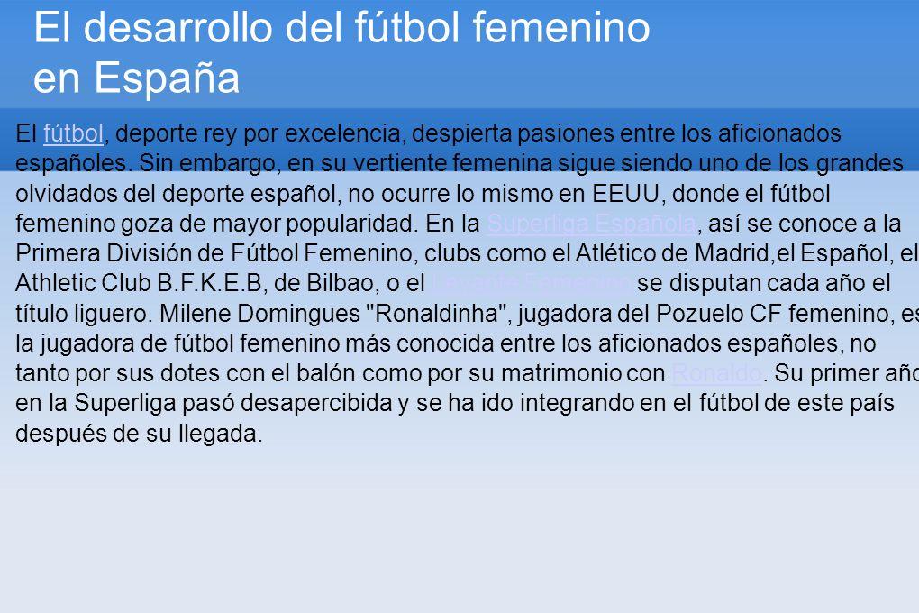 El desarrollo del fútbol femenino en España El fútbol, deporte rey por excelencia, despierta pasiones entre los aficionados españoles.