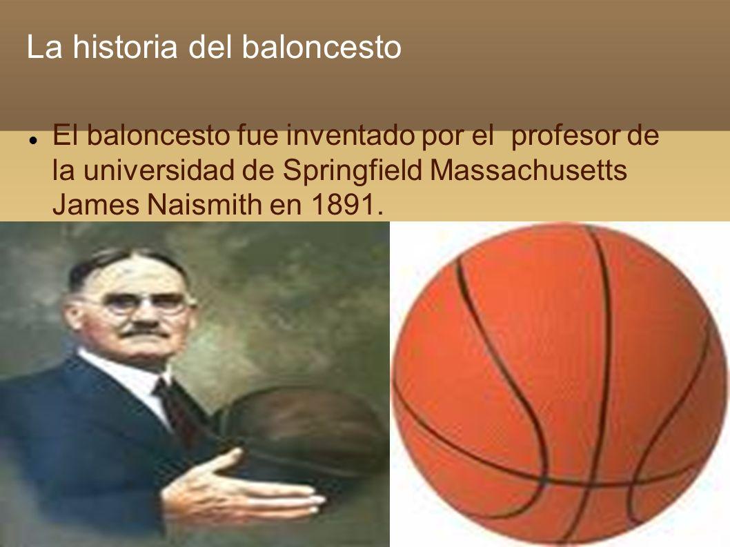 La historia del baloncesto El baloncesto fue inventado por el profesor de la universidad de Springfield Massachusetts James Naismith en 1891.