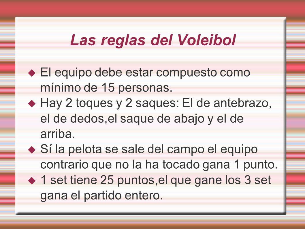 Las reglas del Voleibol El equipo debe estar compuesto como mínimo de 15 personas. Hay 2 toques y 2 saques: El de antebrazo, el de dedos,el saque de a