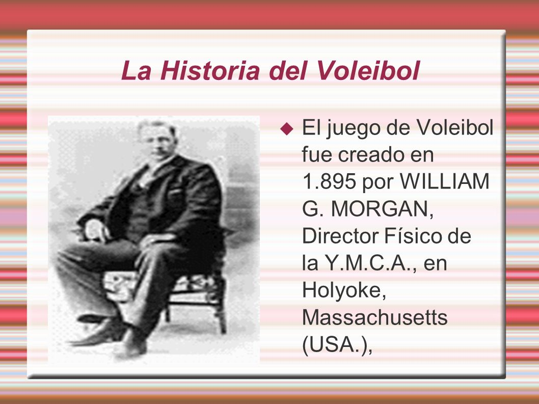 La Historia del Voleibol El juego de Voleibol fue creado en 1.895 por WILLIAM G. MORGAN, Director Físico de la Y.M.C.A., en Holyoke, Massachusetts (US