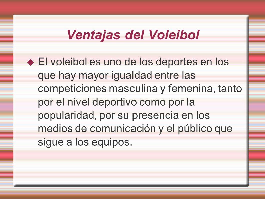 Ventajas del Voleibol El voleibol es uno de los deportes en los que hay mayor igualdad entre las competiciones masculina y femenina, tanto por el nive