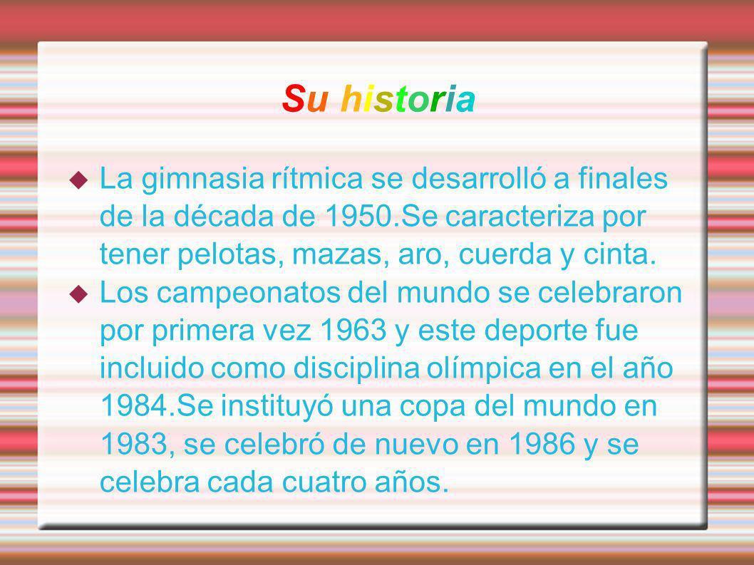 Su historia La gimnasia rítmica se desarrolló a finales de la década de 1950.Se caracteriza por tener pelotas, mazas, aro, cuerda y cinta. Los campeon