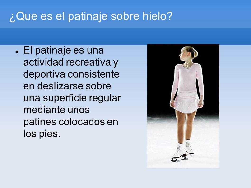 ¿Que es el patinaje sobre hielo? El patinaje es una actividad recreativa y deportiva consistente en deslizarse sobre una superficie regular mediante u