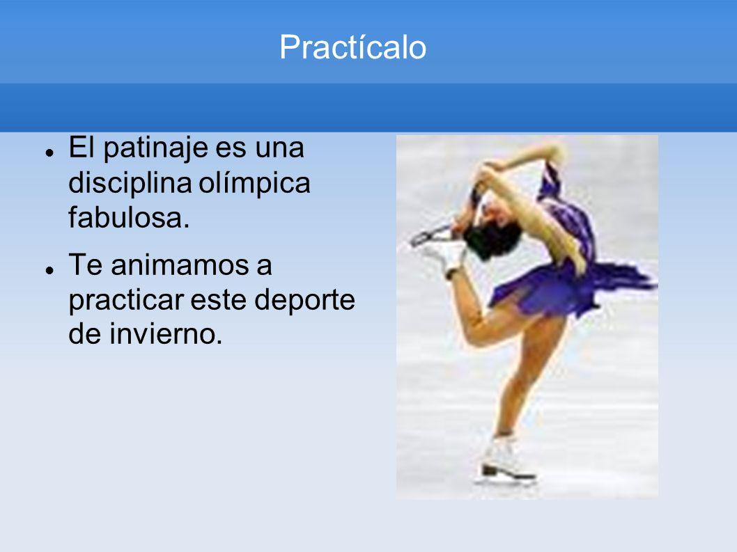 Practícalo El patinaje es una disciplina olímpica fabulosa. Te animamos a practicar este deporte de invierno.