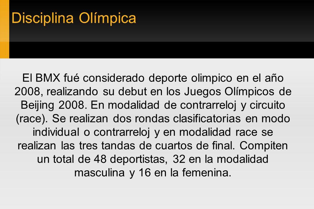 Disciplina Olímpica El BMX fué considerado deporte olimpico en el año 2008, realizando su debut en los Juegos Olímpicos de Beijing 2008. En modalidad