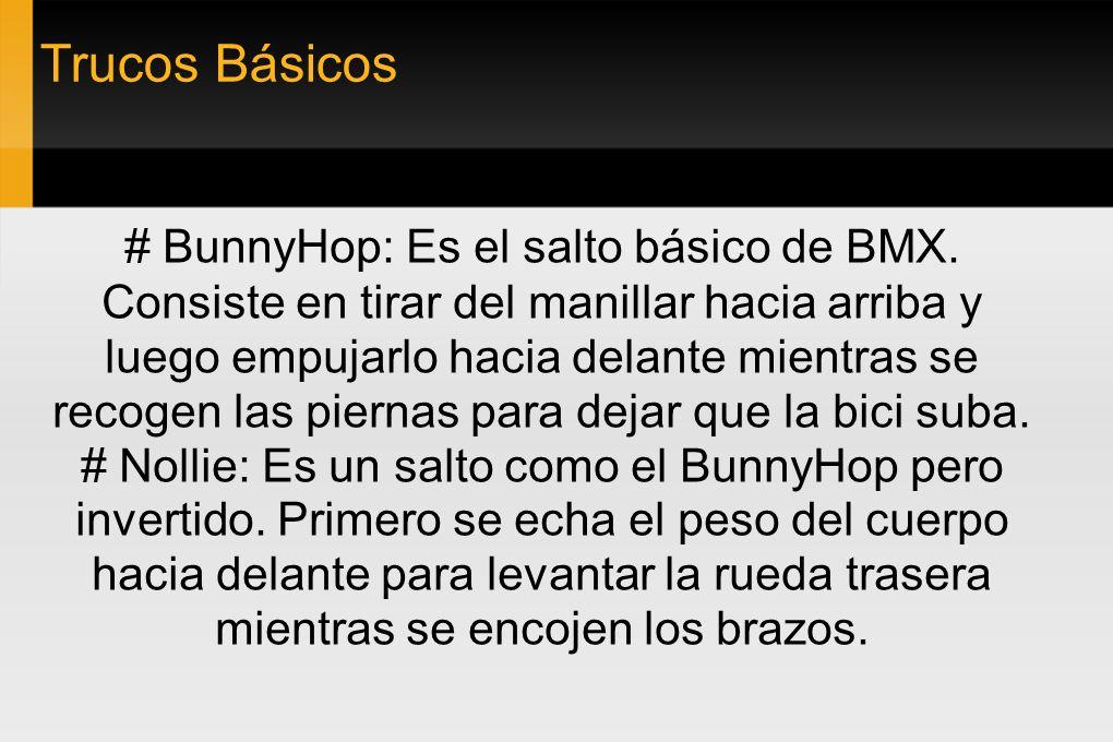 Trucos Básicos # BunnyHop: Es el salto básico de BMX. Consiste en tirar del manillar hacia arriba y luego empujarlo hacia delante mientras se recogen