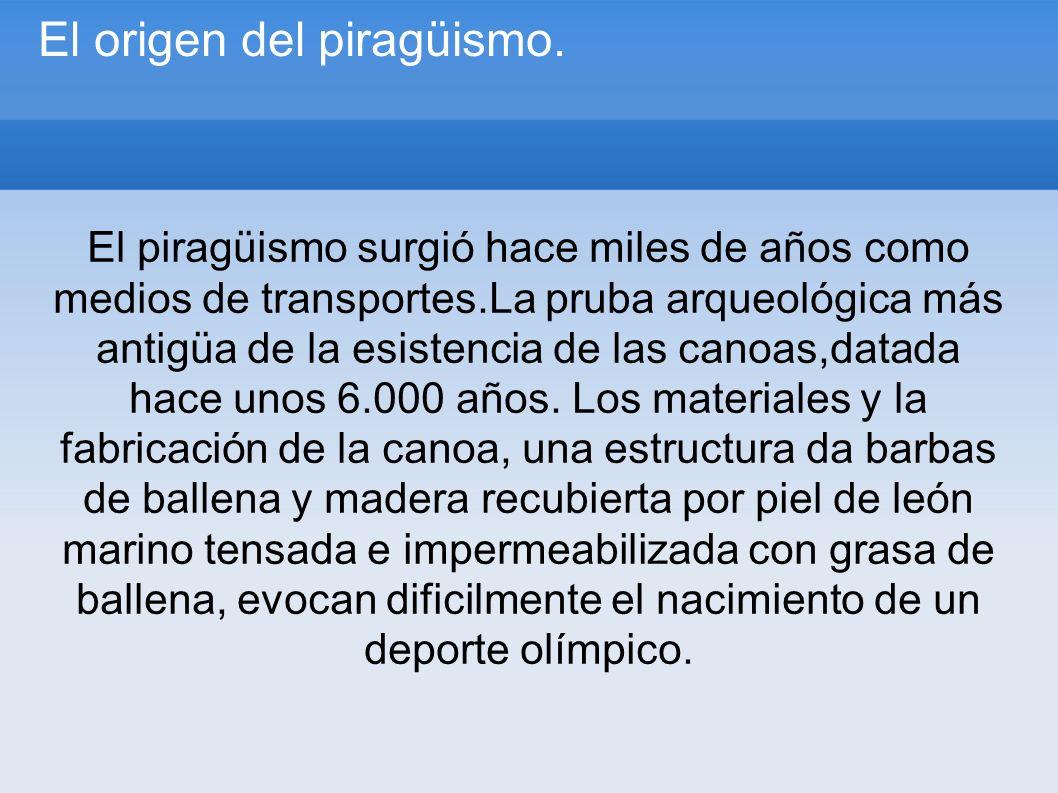 El origen del piragüismo. El piragüismo surgió hace miles de años como medios de transportes.La pruba arqueológica más antigüa de la esistencia de las