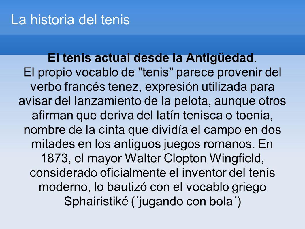 La historia del tenis El tenis actual desde la Antigüedad.