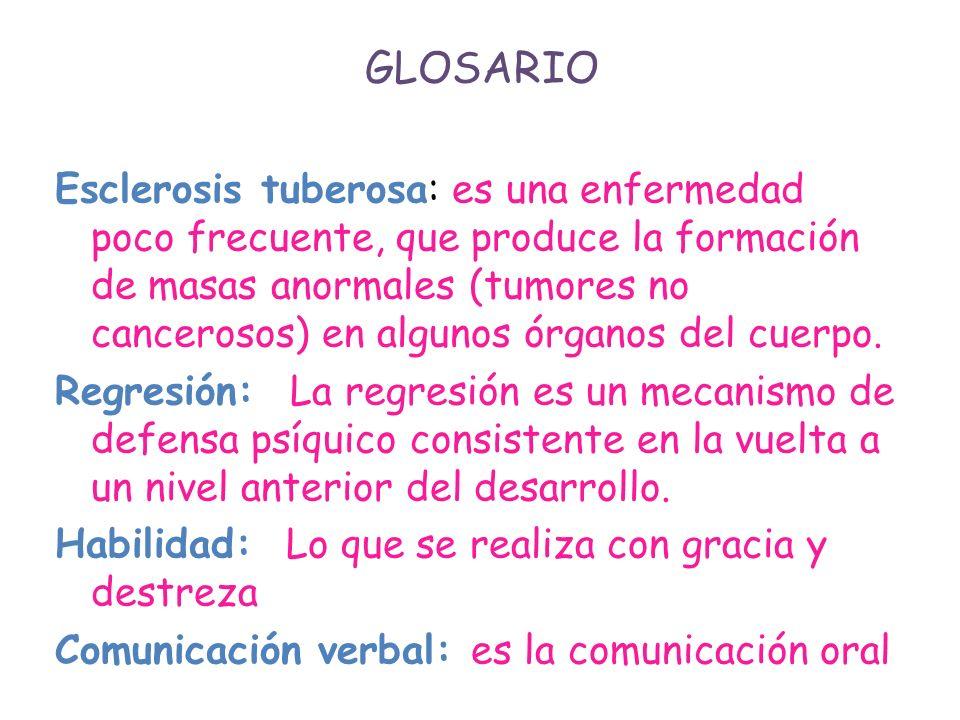 GLOSARIO Esclerosis tuberosa: es una enfermedad poco frecuente, que produce la formación de masas anormales (tumores no cancerosos) en algunos órganos