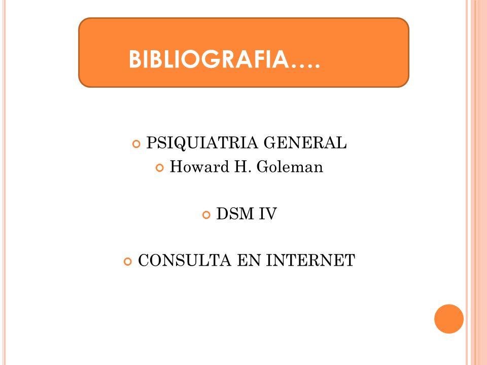 BIBLIOGRAFIA…. PSIQUIATRIA GENERAL Howard H. Goleman DSM IV CONSULTA EN INTERNET