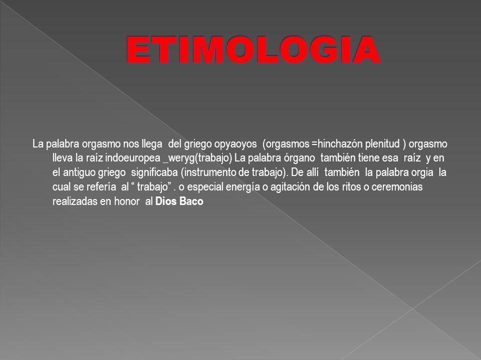 La palabra orgasmo nos llega del griego opyaoyos (orgasmos =hinchazón plenitud ) orgasmo lleva la raíz indoeuropea _weryg(trabajo) La palabra órgano t