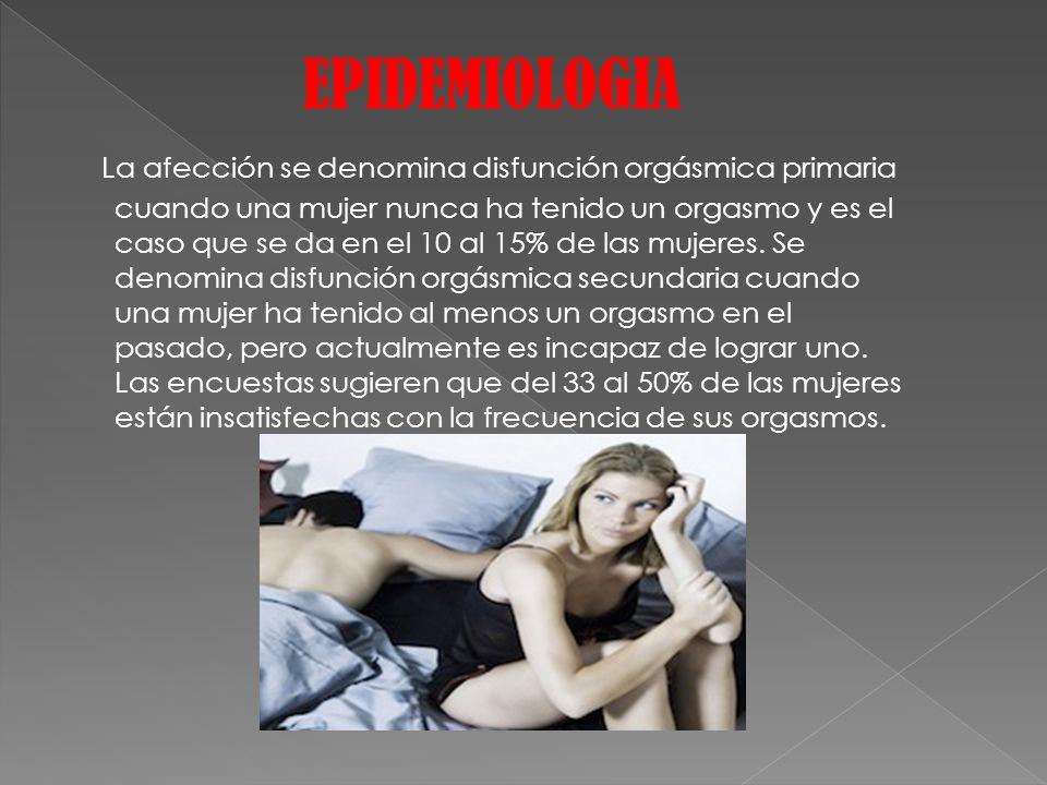 EPIDEMIOLOGIA La afección se denomina disfunción orgásmica primaria cuando una mujer nunca ha tenido un orgasmo y es el caso que se da en el 10 al 15%