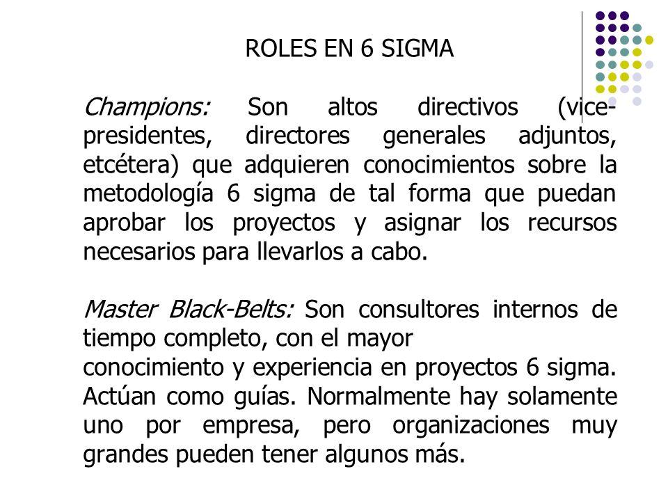 ROLES EN 6 SIGMA Champions: Son altos directivos (vice- presidentes, directores generales adjuntos, etcétera) que adquieren conocimientos sobre la met