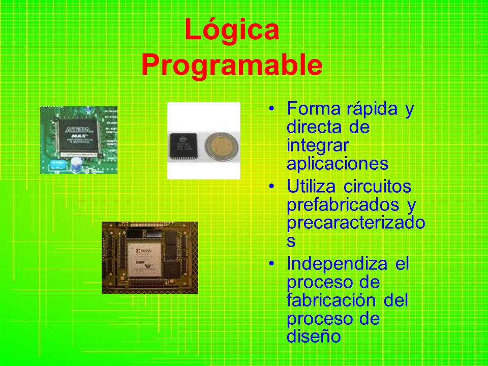 Lógica Programable Forma rápida y directa de integrar aplicaciones Utiliza circuitos prefabricados y precaracterizado s Independiza el proceso de fabricación del proceso de diseño