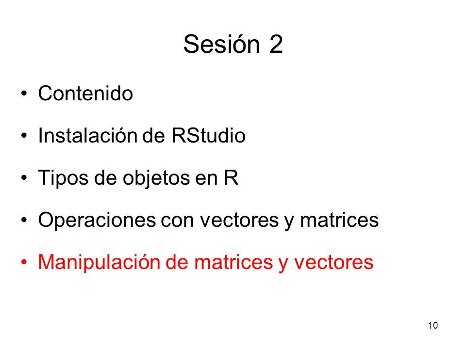 Sesión 2 Contenido Instalación de RStudio Tipos de objetos en R Operaciones con vectores y matrices Manipulación de matrices y vectores 10