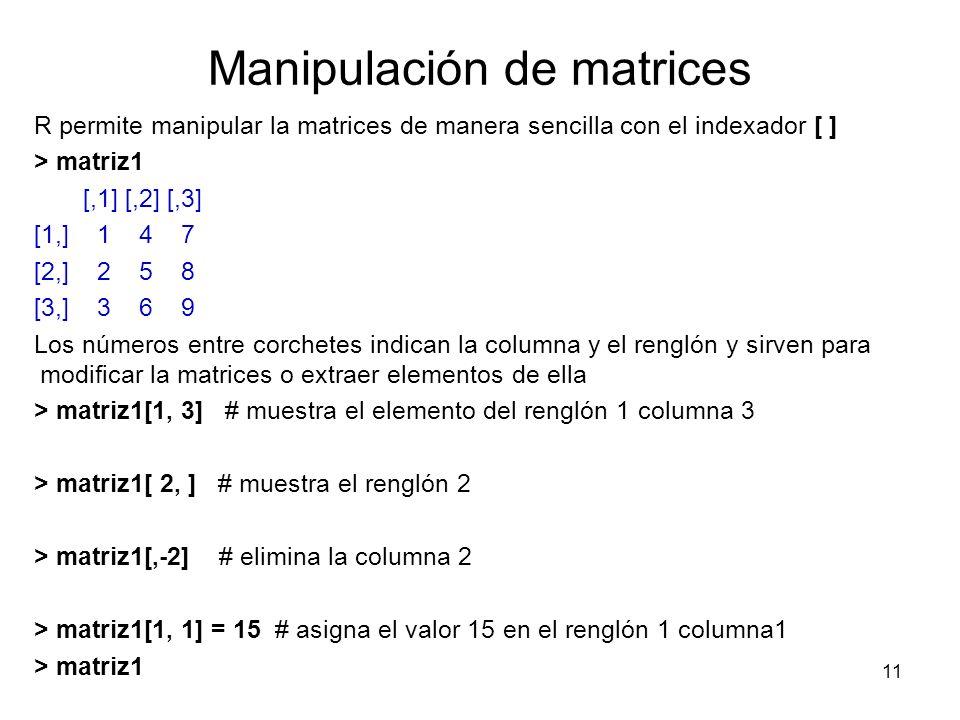 Manipulación de matrices R permite manipular la matrices de manera sencilla con el indexador [ ] > matriz1 [,1] [,2] [,3] [1,] 1 4 7 [2,] 2 5 8 [3,] 3