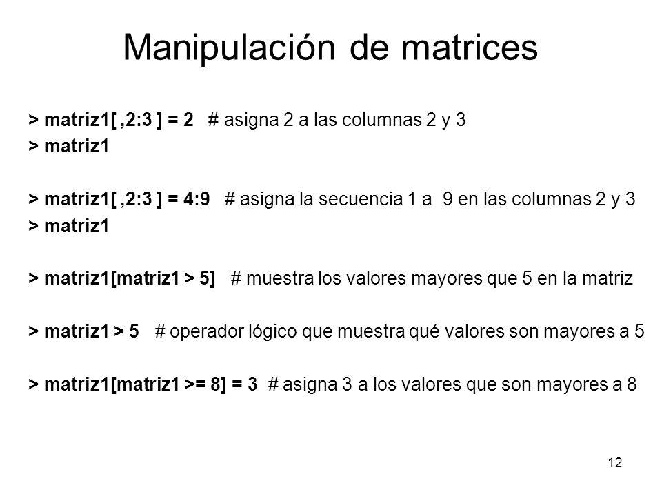 Manipulación de matrices > matriz1[,2:3 ] = 2 # asigna 2 a las columnas 2 y 3 > matriz1 > matriz1[,2:3 ] = 4:9 # asigna la secuencia 1 a 9 en las colu