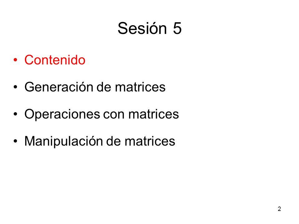 Sesión 5 Contenido Generación de matrices Operaciones con matrices Manipulación de matrices 2