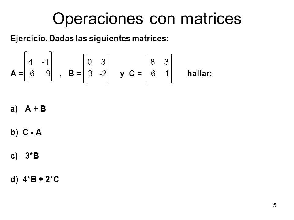 Operaciones con matrices Ejercicio. Dadas las siguientes matrices: 4 -1 0 3 8 3 A = 6 9, B = 3 -2 y C = 6 1 hallar: a)A + B b) C - A c)3*B d) 4*B + 2*