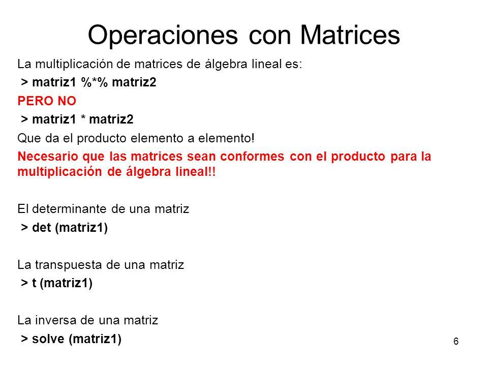 Operaciones con Matrices La multiplicación de matrices de álgebra lineal es: > matriz1 %*% matriz2 PERO NO > matriz1 * matriz2 Que da el producto elem