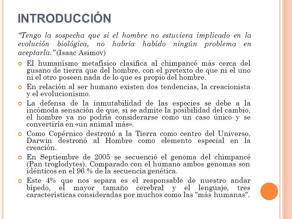 INTRODUCCIÓN El humanismo metafísico clasifica al chimpancé más cerca del gusano de tierra que del hombre, con el pretexto de que ni el uno ni el otro