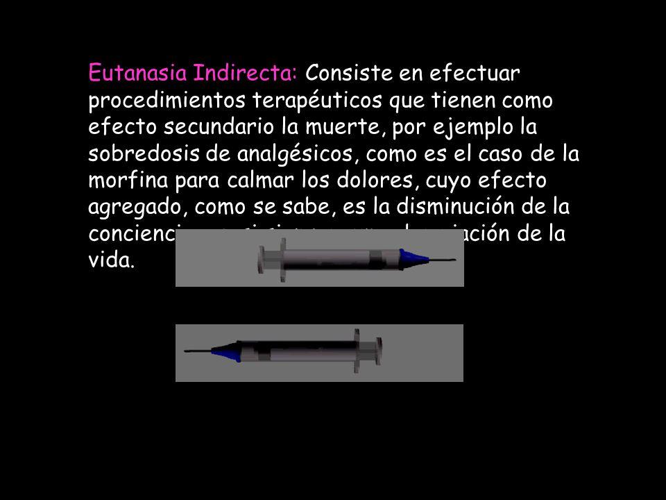Eutanasia Indirecta: Consiste en efectuar procedimientos terapéuticos que tienen como efecto secundario la muerte, por ejemplo la sobredosis de analgé