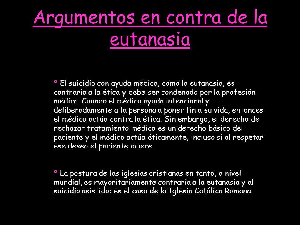 Argumentos en contra de la eutanasia ª El suicidio con ayuda médica, como la eutanasia, es contrario a la ética y debe ser condenado por la profesión