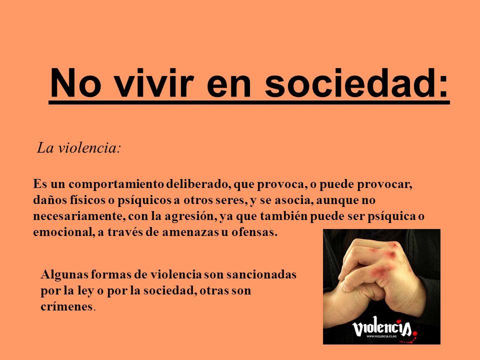 No vivir en sociedad: La violencia: Es un comportamiento deliberado, que provoca, o puede provocar, daños físicos o psíquicos a otros seres, y se asoc
