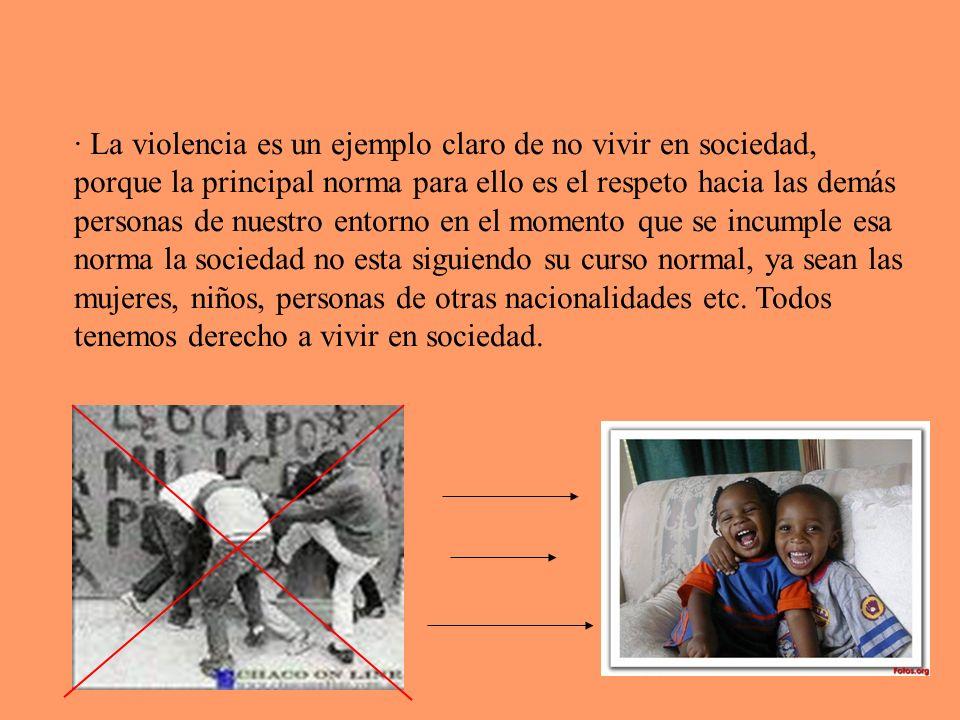 · La violencia es un ejemplo claro de no vivir en sociedad, porque la principal norma para ello es el respeto hacia las demás personas de nuestro ento
